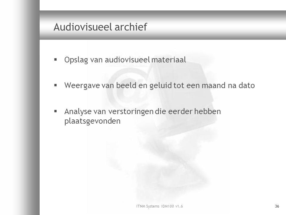 ITNM Systems IDM100 v1.636 Audiovisueel archief  Opslag van audiovisueel materiaal  Weergave van beeld en geluid tot een maand na dato  Analyse van verstoringen die eerder hebben plaatsgevonden