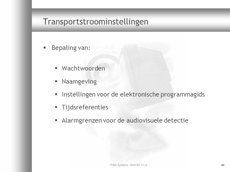 ITNM Systems IDM100 v1.640 Transportstroominstellingen  Bepaling van:  Wachtwoorden  Naamgeving  Instellingen voor de elektronische programmagids  Tijdsreferenties  Alarmgrenzen voor de audiovisuele detectie