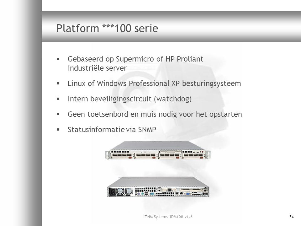 ITNM Systems IDM100 v1.654 Platform ***100 serie  Gebaseerd op Supermicro of HP Proliant industriële server  Linux of Windows Professional XP bestur