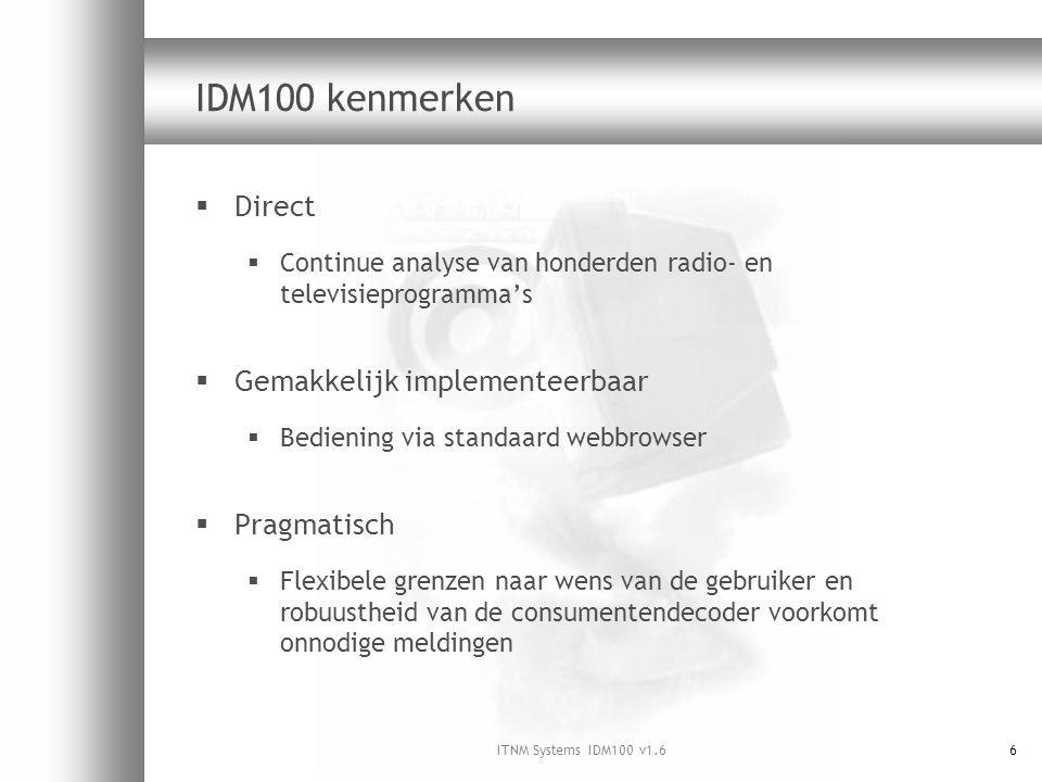 ITNM Systems IDM100 v1.66 IDM100 kenmerken  Direct  Continue analyse van honderden radio- en televisieprogramma's  Gemakkelijk implementeerbaar  Bediening via standaard webbrowser  Pragmatisch  Flexibele grenzen naar wens van de gebruiker en robuustheid van de consumentendecoder voorkomt onnodige meldingen