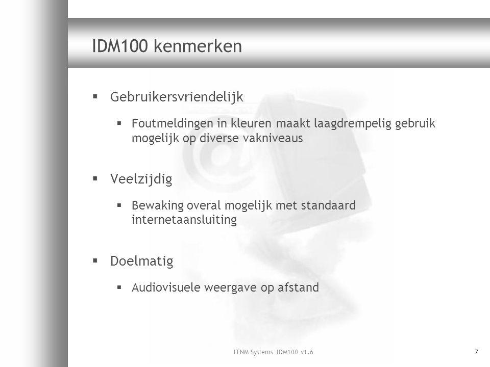 ITNM Systems IDM100 v1.67 IDM100 kenmerken  Gebruikersvriendelijk  Foutmeldingen in kleuren maakt laagdrempelig gebruik mogelijk op diverse vakniveaus  Veelzijdig  Bewaking overal mogelijk met standaard internetaansluiting  Doelmatig  Audiovisuele weergave op afstand