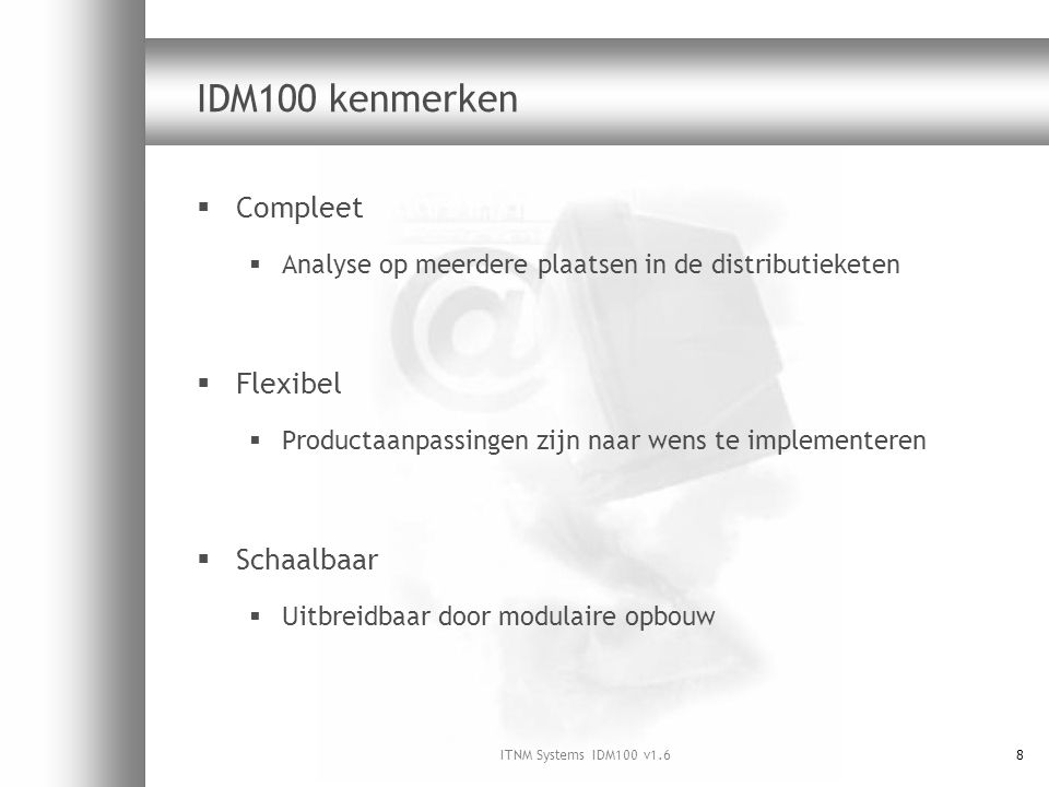 ITNM Systems IDM100 v1.68 IDM100 kenmerken  Compleet  Analyse op meerdere plaatsen in de distributieketen  Flexibel  Productaanpassingen zijn naar wens te implementeren  Schaalbaar  Uitbreidbaar door modulaire opbouw