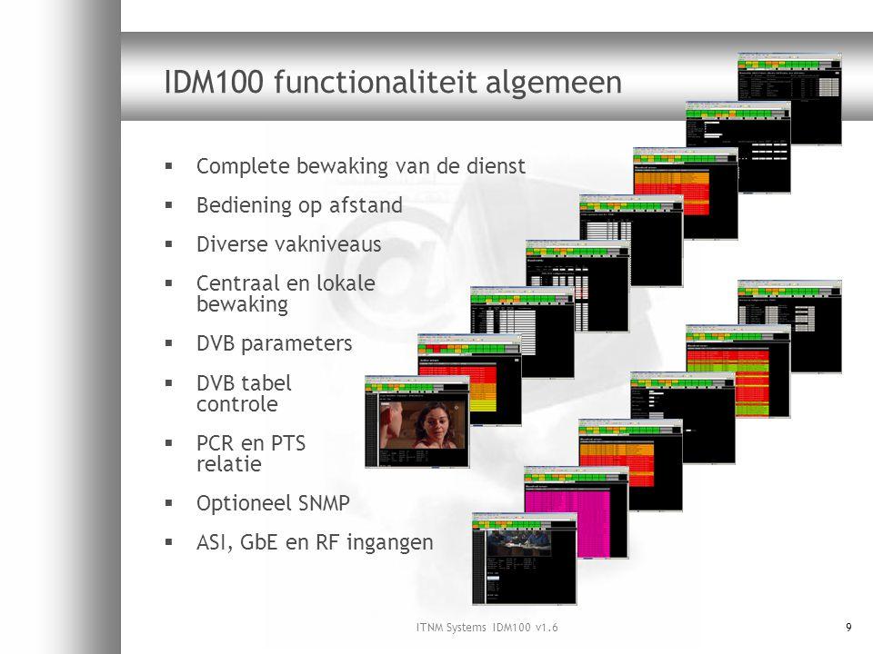 ITNM Systems IDM100 v1.69 IDM100 functionaliteit algemeen  Complete bewaking van de dienst  Bediening op afstand  Diverse vakniveaus  Centraal en lokale bewaking  DVB parameters  DVB tabel controle  PCR en PTS relatie  Optioneel SNMP  ASI, GbE en RF ingangen