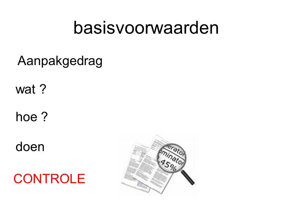 basisvoorwaarden Aanpakgedrag wat ? hoe ? doen CONTROLE
