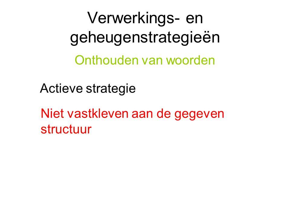 Verwerkings- en geheugenstrategieën Onthouden van woorden Actieve strategie Niet vastkleven aan de gegeven structuur