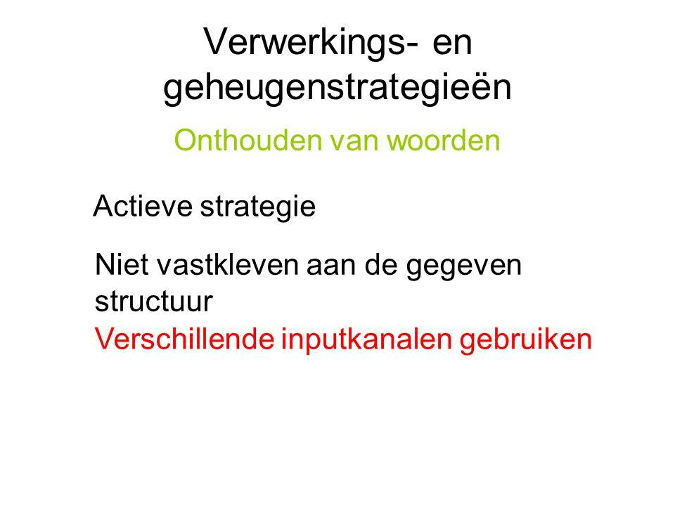 Verwerkings- en geheugenstrategieën Onthouden van woorden Actieve strategie Niet vastkleven aan de gegeven structuur Verschillende inputkanalen gebrui