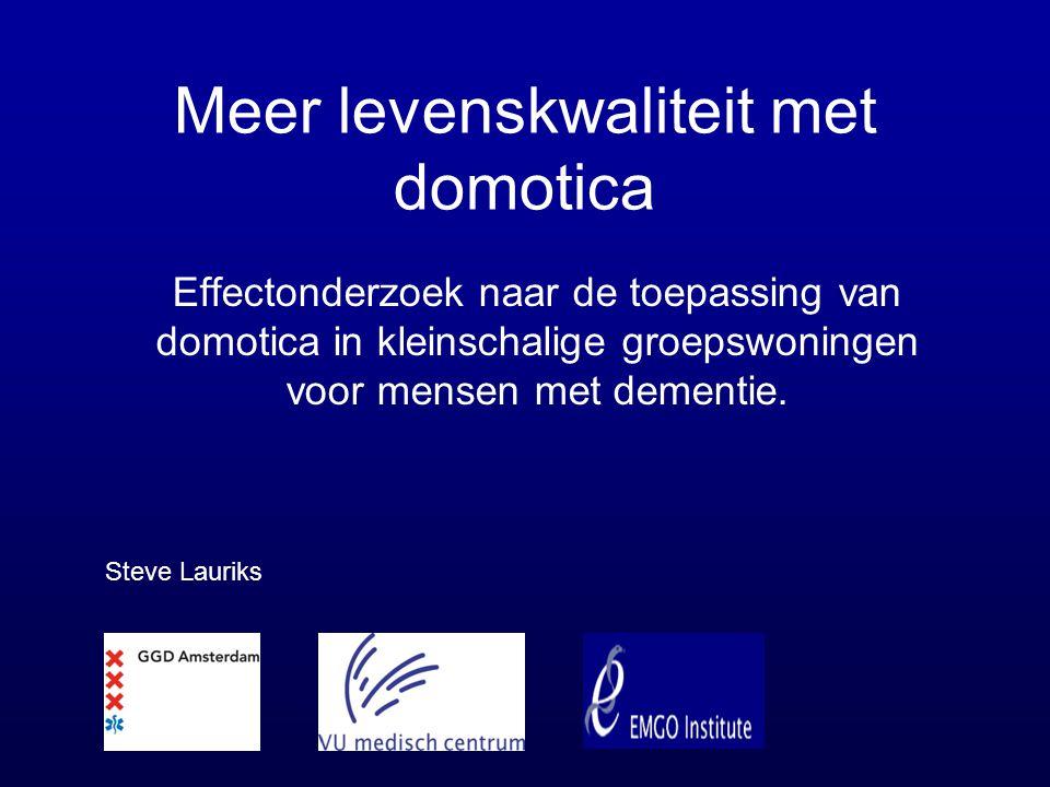 Meer levenskwaliteit met domotica Effectonderzoek naar de toepassing van domotica in kleinschalige groepswoningen voor mensen met dementie. Steve Laur