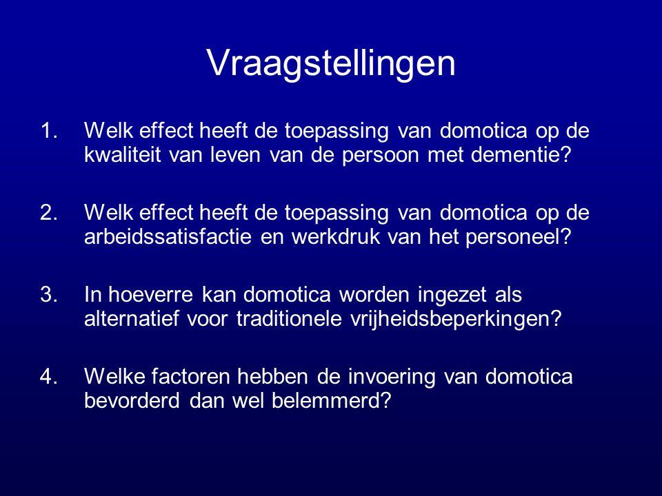 Vraagstellingen 1.Welk effect heeft de toepassing van domotica op de kwaliteit van leven van de persoon met dementie? 2.Welk effect heeft de toepassin