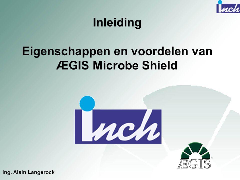 Inleiding Eigenschappen en voordelen van ÆGIS Microbe Shield Ing. Alain Langerock