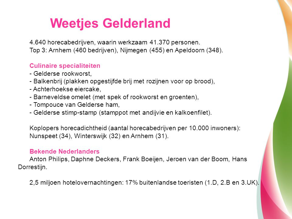 4.640 horecabedrijven, waarin werkzaam 41.370 personen. Top 3: Arnhem (460 bedrijven), Nijmegen (455) en Apeldoorn (348). Culinaire specialiteiten - G