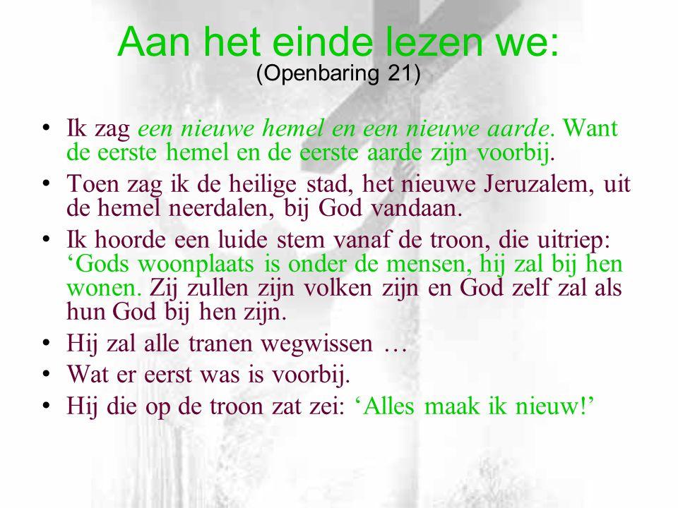 Aan het einde lezen we: (Openbaring 21) • Ik zag een nieuwe hemel en een nieuwe aarde.