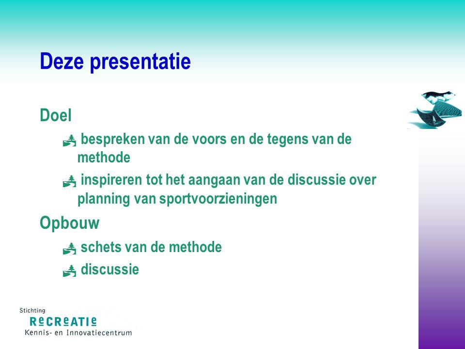 Deze presentatie Doel  bespreken van de voors en de tegens van de methode  inspireren tot het aangaan van de discussie over planning van sportvoorzieningen Opbouw  schets van de methode  discussie