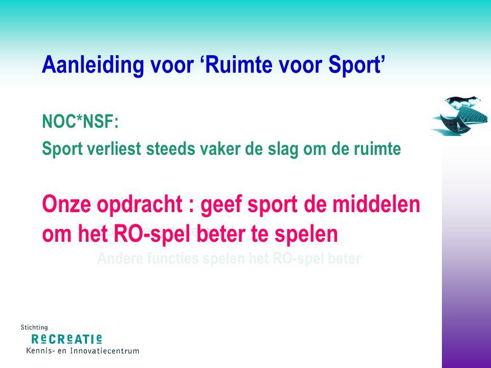 Aanleiding voor 'Ruimte voor Sport' NOC*NSF: Sport verliest steeds vaker de slag om de ruimte Twee oorzaken: Sport 'levert niets op' Andere functies spelen het RO-spel beter Onze opdracht : geef sport de middelen om het RO-spel beter te spelen