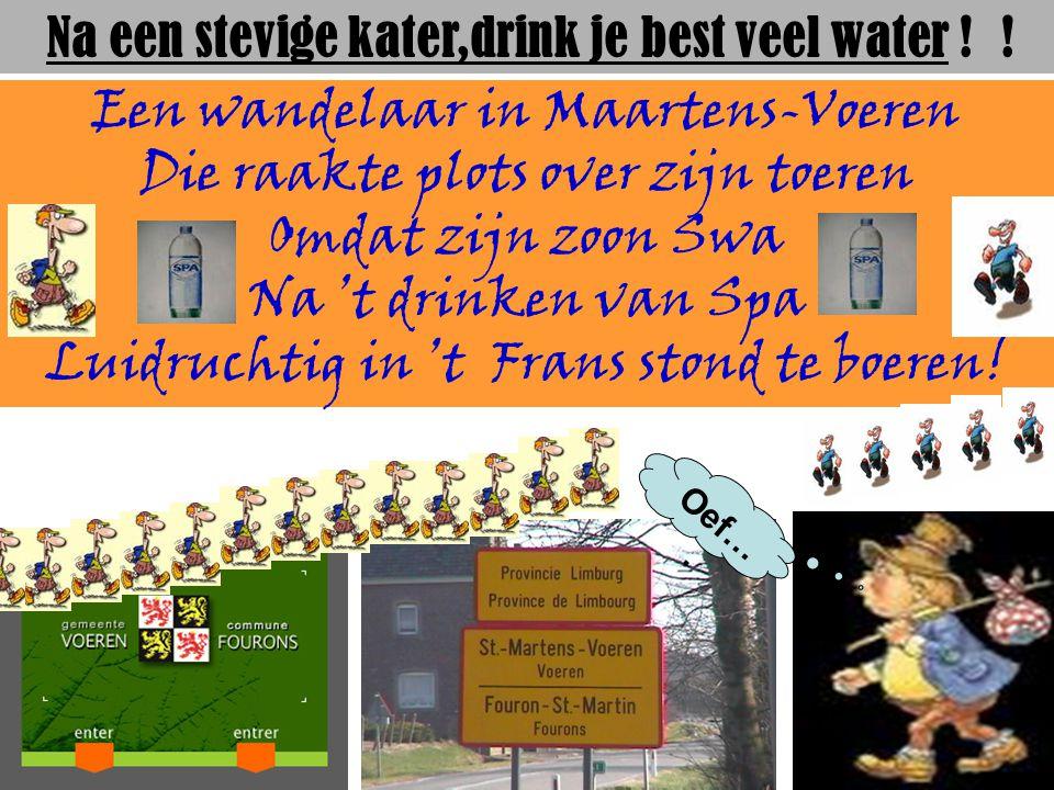 Een wandelaar in Maartens-Voeren Die raakte plots over zijn toeren Omdat zijn zoon Swa Na 't drinken van Spa Luidruchtig in 't Frans stond te boeren.