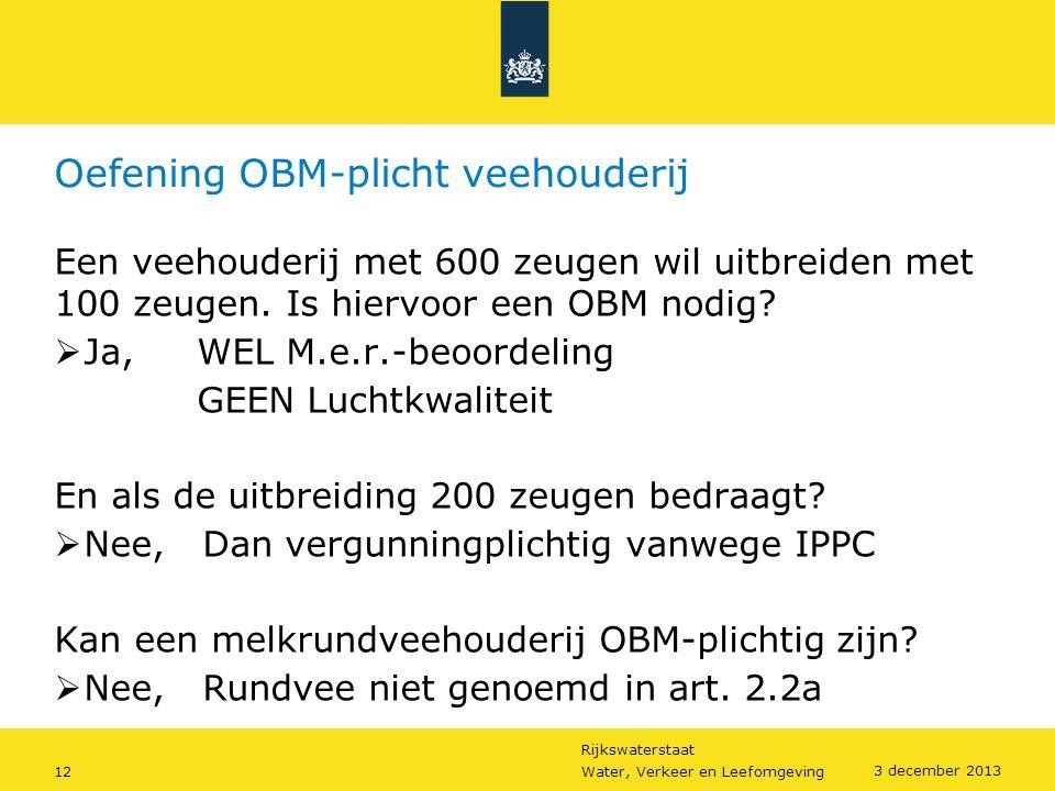 Rijkswaterstaat 12Water, Verkeer en Leefomgeving 3 december 2013 Oefening OBM-plicht veehouderij Een veehouderij met 600 zeugen wil uitbreiden met 100