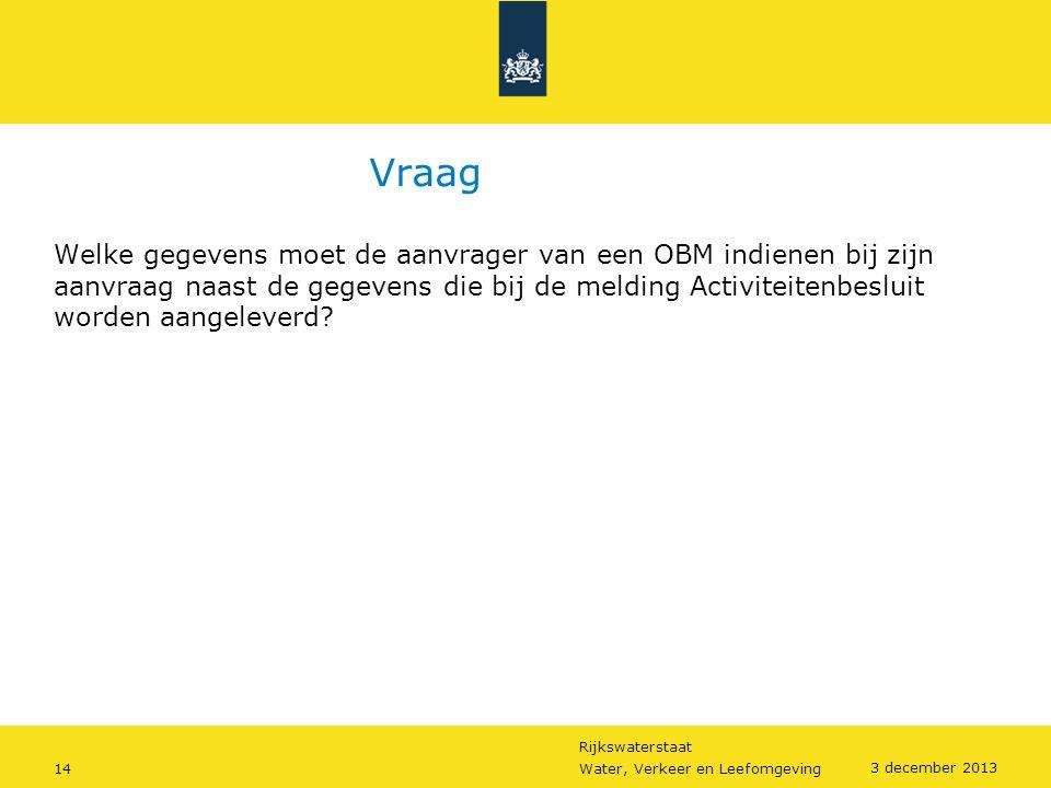 Rijkswaterstaat 14Water, Verkeer en Leefomgeving 3 december 2013 Vraag Welke gegevens moet de aanvrager van een OBM indienen bij zijn aanvraag naast d