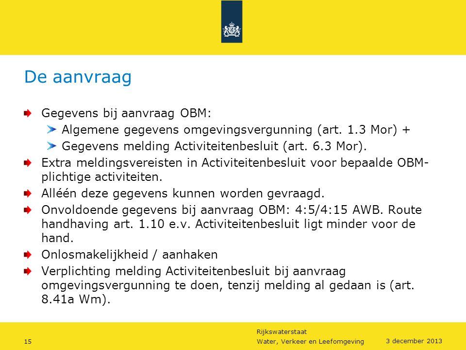 Rijkswaterstaat 15Water, Verkeer en Leefomgeving 3 december 2013 De aanvraag Gegevens bij aanvraag OBM: Algemene gegevens omgevingsvergunning (art. 1.