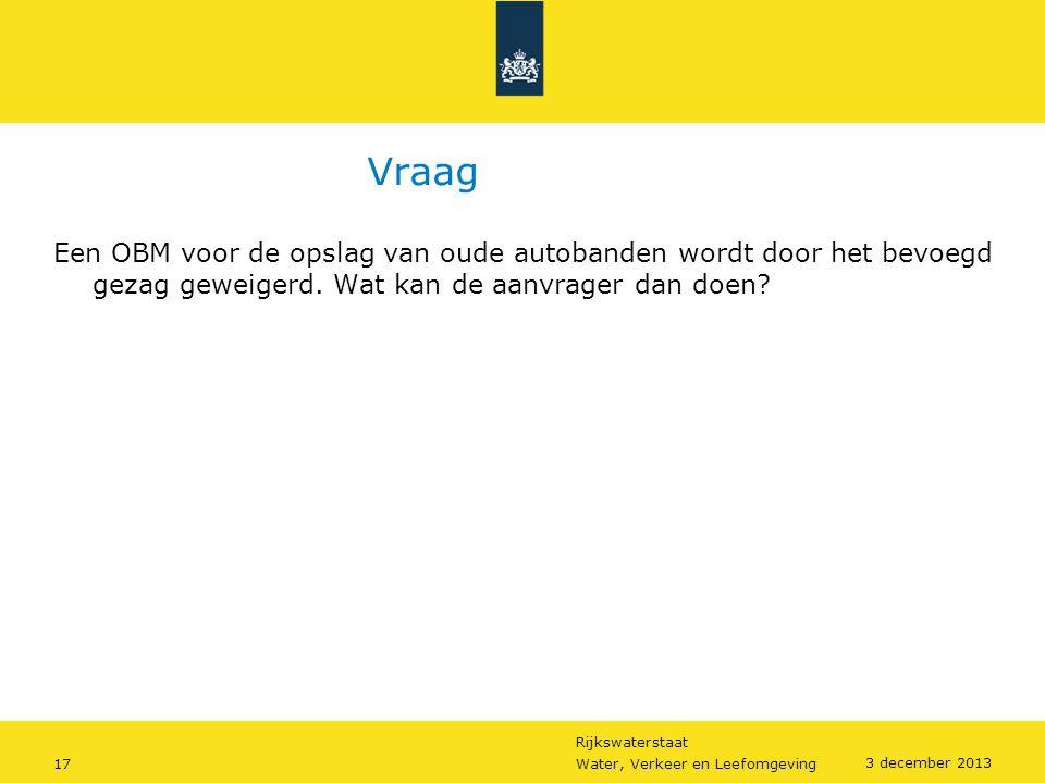 Rijkswaterstaat 17Water, Verkeer en Leefomgeving 3 december 2013 Vraag Een OBM voor de opslag van oude autobanden wordt door het bevoegd gezag geweige