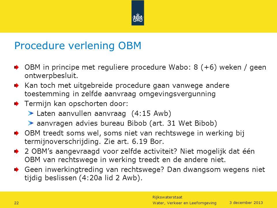 Rijkswaterstaat 22Water, Verkeer en Leefomgeving 3 december 2013 Procedure verlening OBM OBM in principe met reguliere procedure Wabo: 8 (+6) weken /