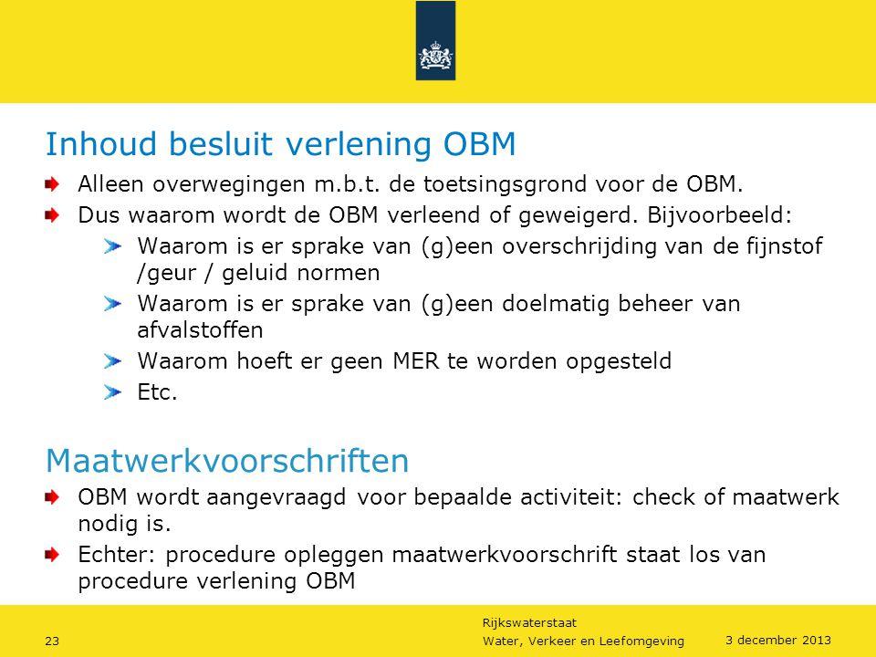 Rijkswaterstaat 23Water, Verkeer en Leefomgeving 3 december 2013 Inhoud besluit verlening OBM Alleen overwegingen m.b.t. de toetsingsgrond voor de OBM