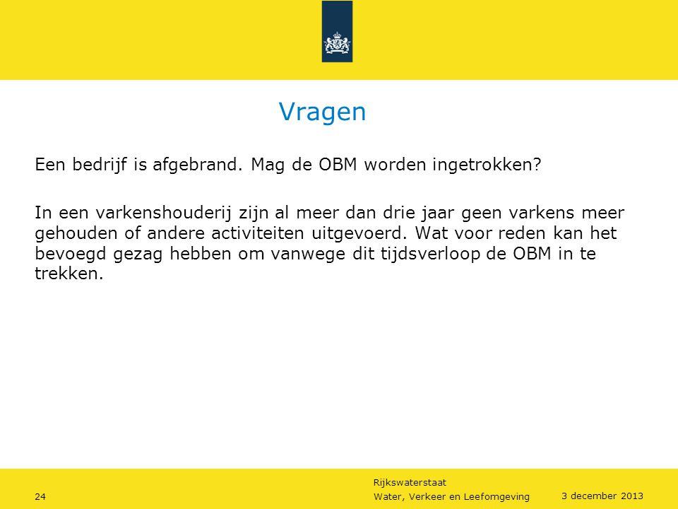 Rijkswaterstaat 24Water, Verkeer en Leefomgeving 3 december 2013 Vragen Een bedrijf is afgebrand. Mag de OBM worden ingetrokken? In een varkenshouderi