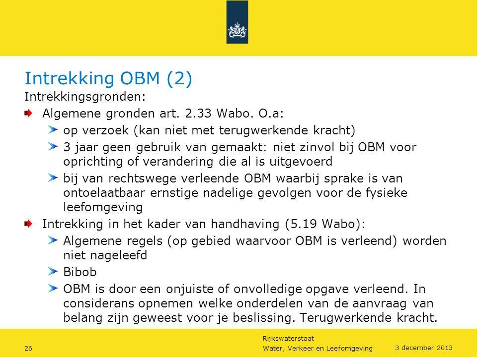 Rijkswaterstaat 26Water, Verkeer en Leefomgeving 3 december 2013 Intrekking OBM (2) Intrekkingsgronden: Algemene gronden art. 2.33 Wabo. O.a: op verzo
