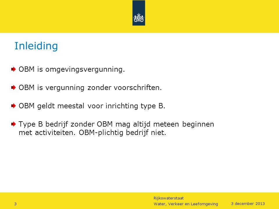 Rijkswaterstaat 3Water, Verkeer en Leefomgeving 3 december 2013 Inleiding OBM is omgevingsvergunning. OBM is vergunning zonder voorschriften. OBM geld