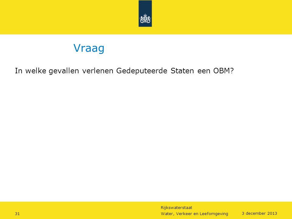 Rijkswaterstaat 31Water, Verkeer en Leefomgeving 3 december 2013 Vraag In welke gevallen verlenen Gedeputeerde Staten een OBM?
