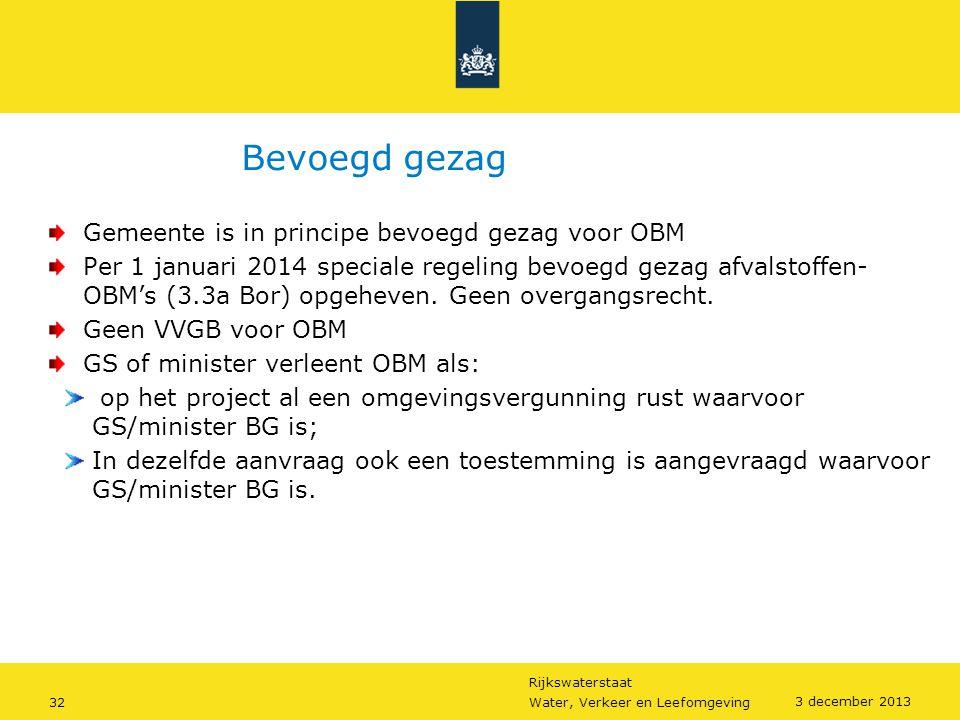 Rijkswaterstaat 32Water, Verkeer en Leefomgeving 3 december 2013 Bevoegd gezag Gemeente is in principe bevoegd gezag voor OBM Per 1 januari 2014 speci