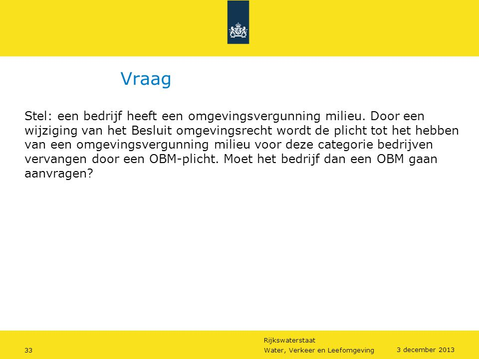 Rijkswaterstaat 33Water, Verkeer en Leefomgeving 3 december 2013 Vraag Stel: een bedrijf heeft een omgevingsvergunning milieu. Door een wijziging van