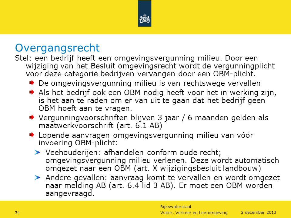 Rijkswaterstaat 34Water, Verkeer en Leefomgeving 3 december 2013 Overgangsrecht Stel: een bedrijf heeft een omgevingsvergunning milieu. Door een wijzi