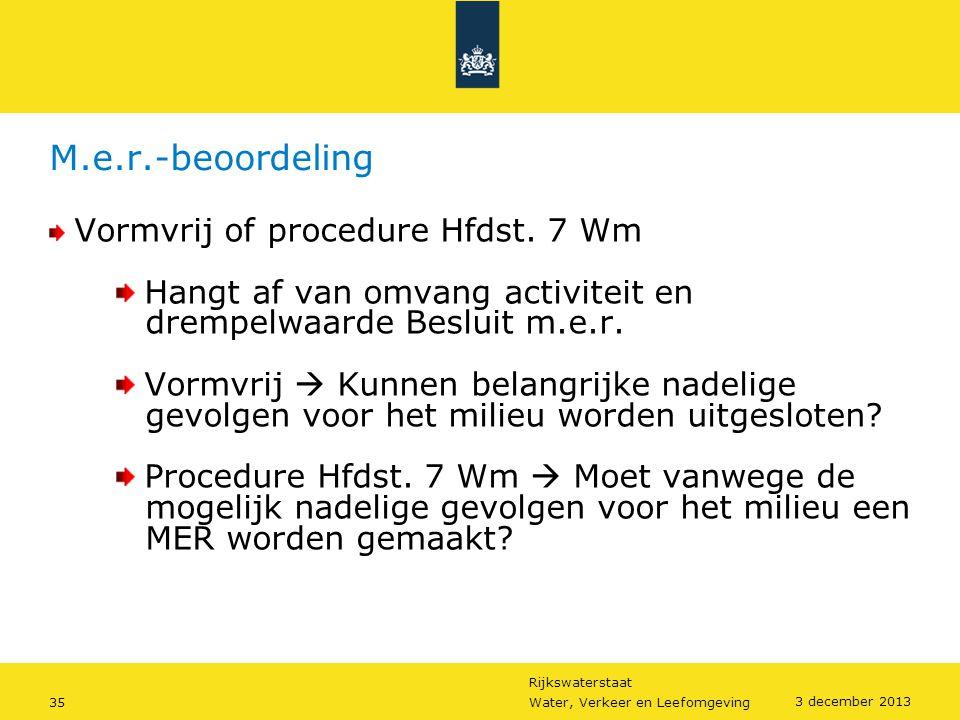 Rijkswaterstaat 35Water, Verkeer en Leefomgeving 3 december 2013 M.e.r.-beoordeling Vormvrij of procedure Hfdst. 7 Wm Hangt af van omvang activiteit e