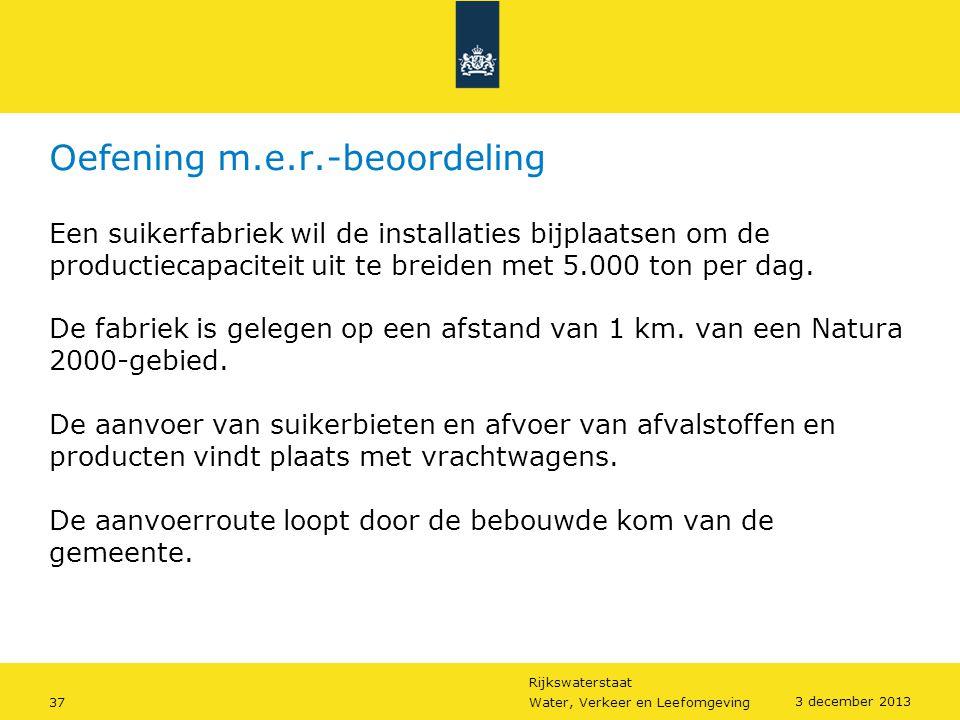Rijkswaterstaat 37Water, Verkeer en Leefomgeving 3 december 2013 Oefening m.e.r.-beoordeling Een suikerfabriek wil de installaties bijplaatsen om de p