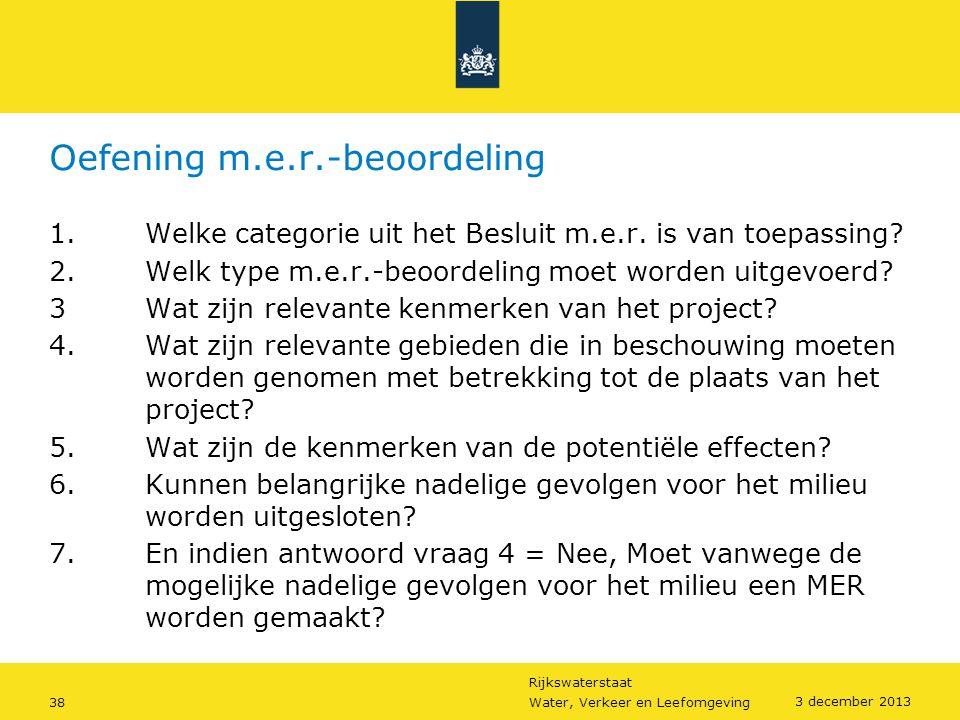 Rijkswaterstaat 38Water, Verkeer en Leefomgeving 3 december 2013 Oefening m.e.r.-beoordeling 1.Welke categorie uit het Besluit m.e.r. is van toepassin