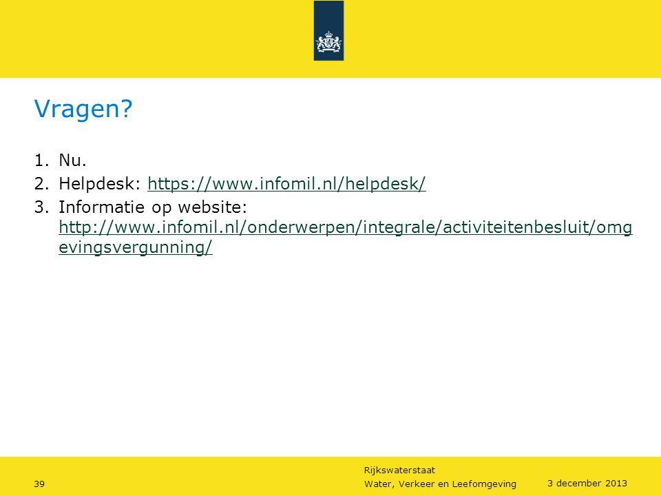 Rijkswaterstaat 39Water, Verkeer en Leefomgeving 3 december 2013 Vragen? 1.Nu. 2.Helpdesk: https://www.infomil.nl/helpdesk/https://www.infomil.nl/help