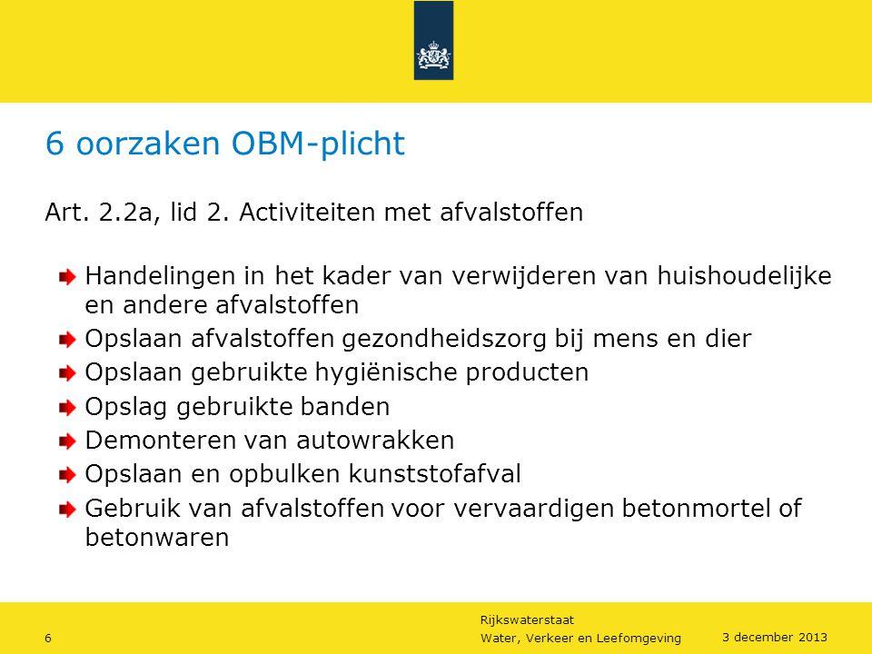 Rijkswaterstaat 6Water, Verkeer en Leefomgeving 3 december 2013 6 oorzaken OBM-plicht Art. 2.2a, lid 2. Activiteiten met afvalstoffen Handelingen in h
