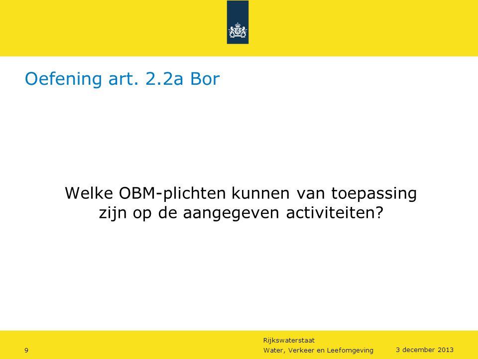 Rijkswaterstaat 9Water, Verkeer en Leefomgeving 3 december 2013 Oefening art. 2.2a Bor Welke OBM-plichten kunnen van toepassing zijn op de aangegeven