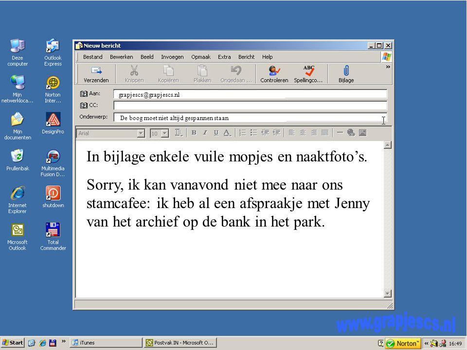 grapjescs@grapjescs.nl De boog moet niet altijd gespannen staan In bijlage enkele vuile mopjes en naaktfoto's.