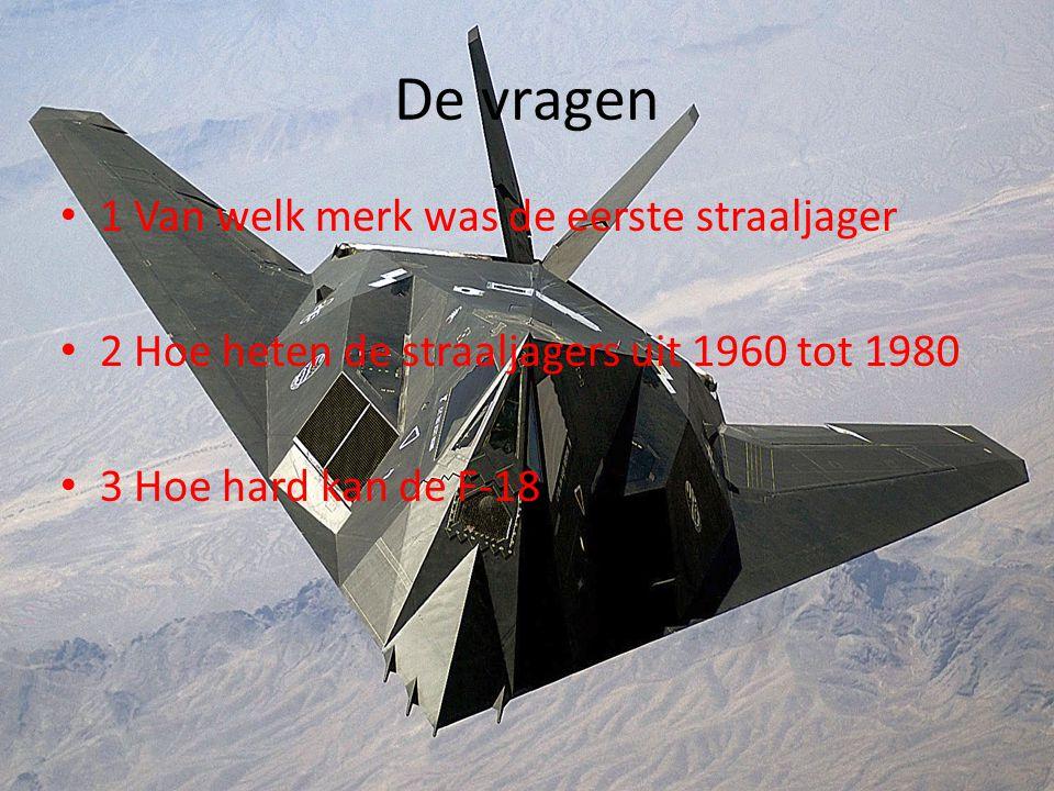 De vragen • 1 Van welk merk was de eerste straaljager • 2 Hoe heten de straaljagers uit 1960 tot 1980 • 3 Hoe hard kan de F-18