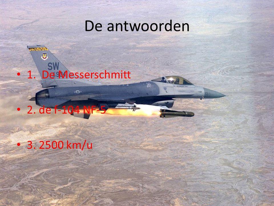 De antwoorden • 1. De Messerschmitt • 2. de f-104 NF-5 • 3. 2500 km/u