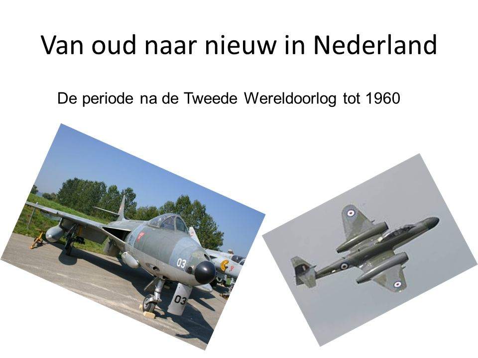 Van oud naar nieuw in Nederland De periode na de Tweede Wereldoorlog tot 1960