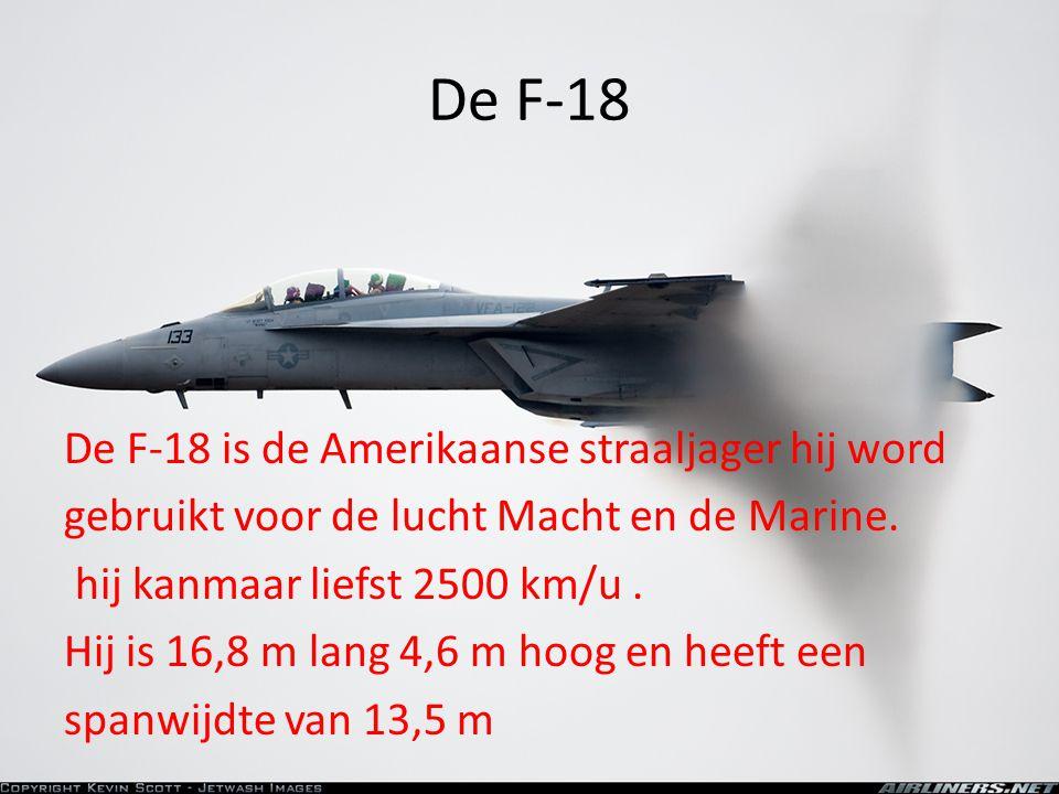 De F-18 De F-18 is de Amerikaanse straaljager hij word gebruikt voor de lucht Macht en de Marine. hij kanmaar liefst 2500 km/u. Hij is 16,8 m lang 4,6