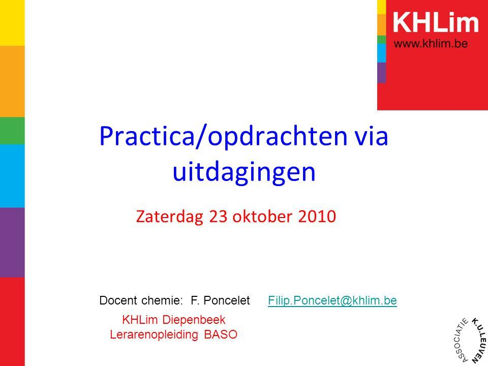 Practica/opdrachten via uitdagingen Zaterdag 23 oktober 2010 Docent chemie: F. Poncelet Filip.Poncelet@khlim.beFilip.Poncelet@khlim.be KHLim Diepenbee