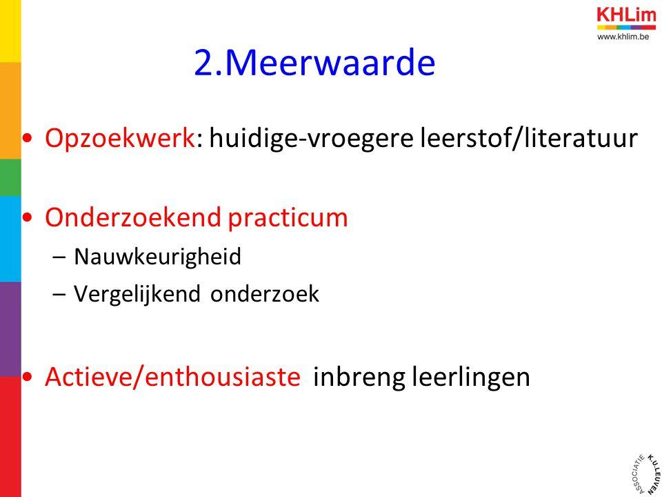 2.Meerwaarde •Opzoekwerk: huidige-vroegere leerstof/literatuur •Onderzoekend practicum –Nauwkeurigheid –Vergelijkend onderzoek •Actieve/enthousiaste i