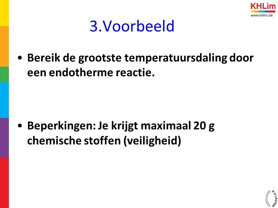 3.Voorbeeld •Bereik de grootste temperatuursdaling door een endotherme reactie. •Beperkingen: Je krijgt maximaal 20 g chemische stoffen (veiligheid)