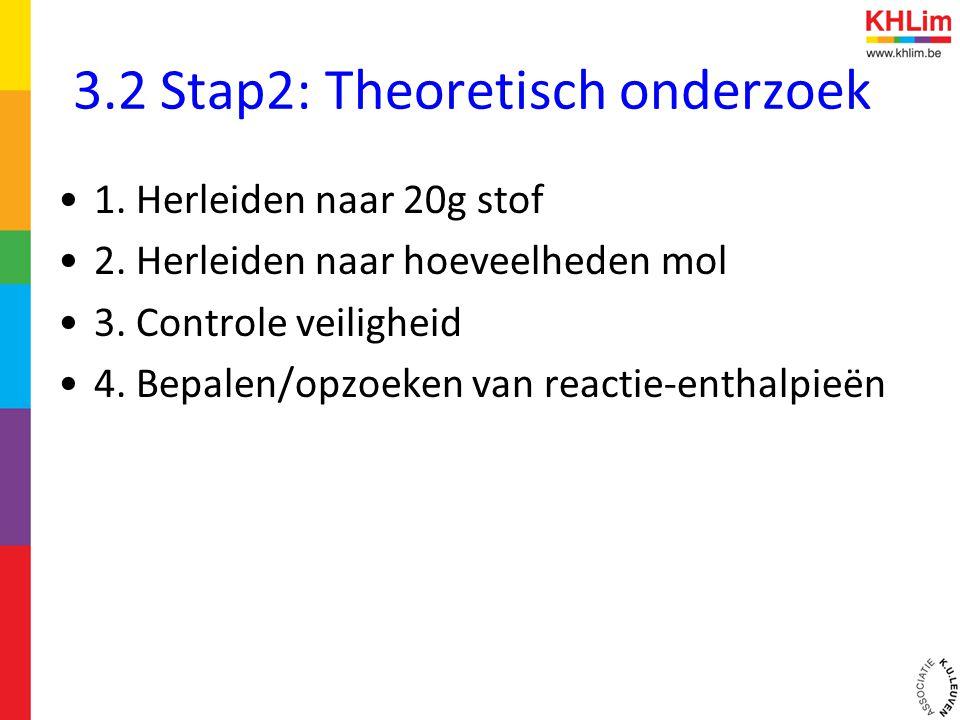 3.2 Stap2: Theoretisch onderzoek •1. Herleiden naar 20g stof •2. Herleiden naar hoeveelheden mol •3. Controle veiligheid •4. Bepalen/opzoeken van reac
