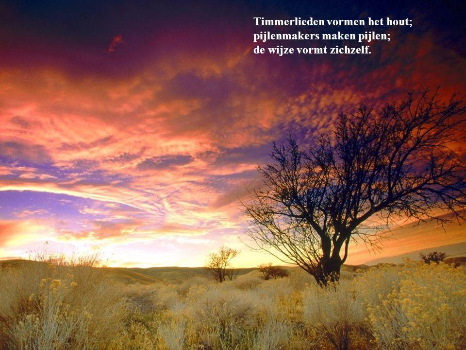Timmerlieden vormen het hout; pijlenmakers maken pijlen; de wijze vormt zichzelf.