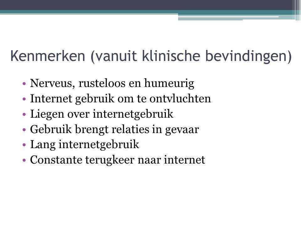 Kenmerken (vanuit klinische bevindingen) •Nerveus, rusteloos en humeurig •Internet gebruik om te ontvluchten •Liegen over internetgebruik •Gebruik bre