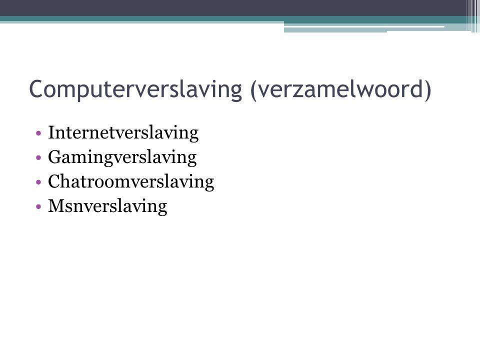 Computerverslaving (verzamelwoord) •Internetverslaving •Gamingverslaving •Chatroomverslaving •Msnverslaving