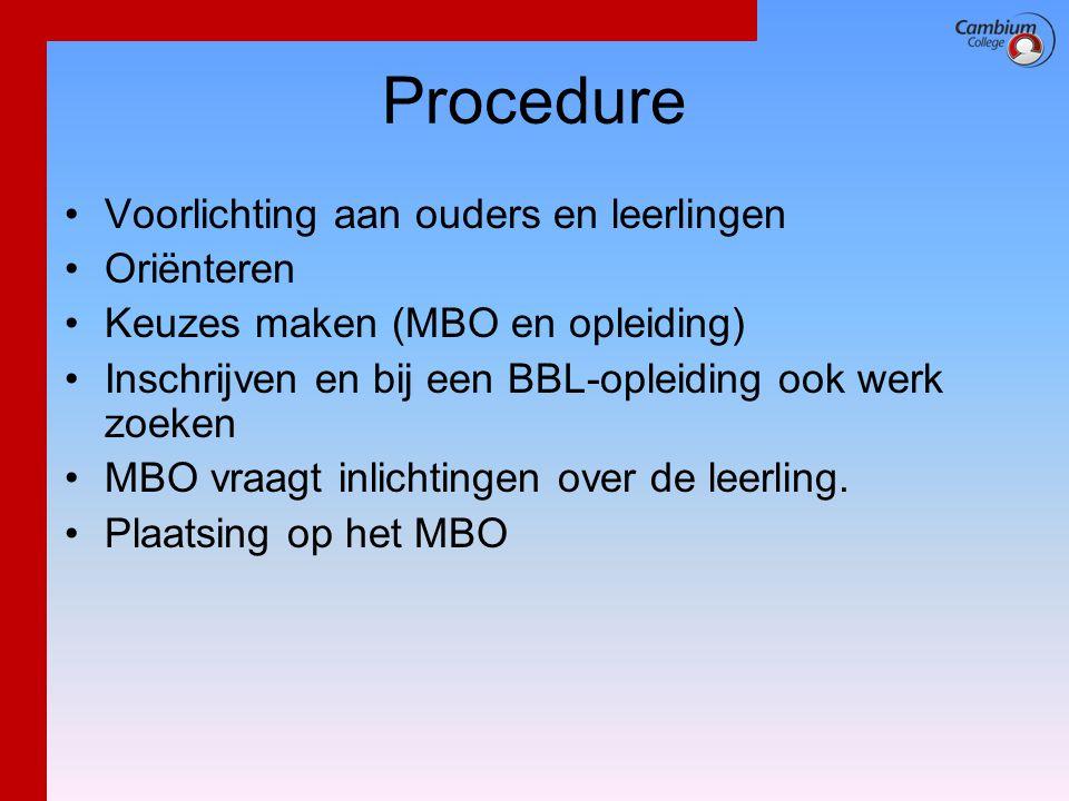 Procedure •Voorlichting aan ouders en leerlingen •Oriënteren •Keuzes maken (MBO en opleiding) •Inschrijven en bij een BBL-opleiding ook werk zoeken •M
